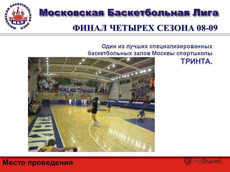 ФИНАЛ ЧЕТЫРЕХ СЕЗОНА 08-09 Место проведения Один из лучших специализированных баскетбольных залов Москвы спортшколы ТРИНТА.