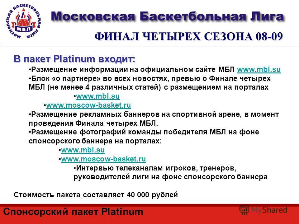 ФИНАЛ ЧЕТЫРЕХ СЕЗОНА 08-09 Спонсорский пакет Platinum В пакет Platinum входит: Размещение информации на официальном сайте МБЛ www.mbl.suwww.mbl.su Блок «о партнере» во всех новостях, превью о Финале четырех МБЛ (не менее 4 различных статей) с размеще