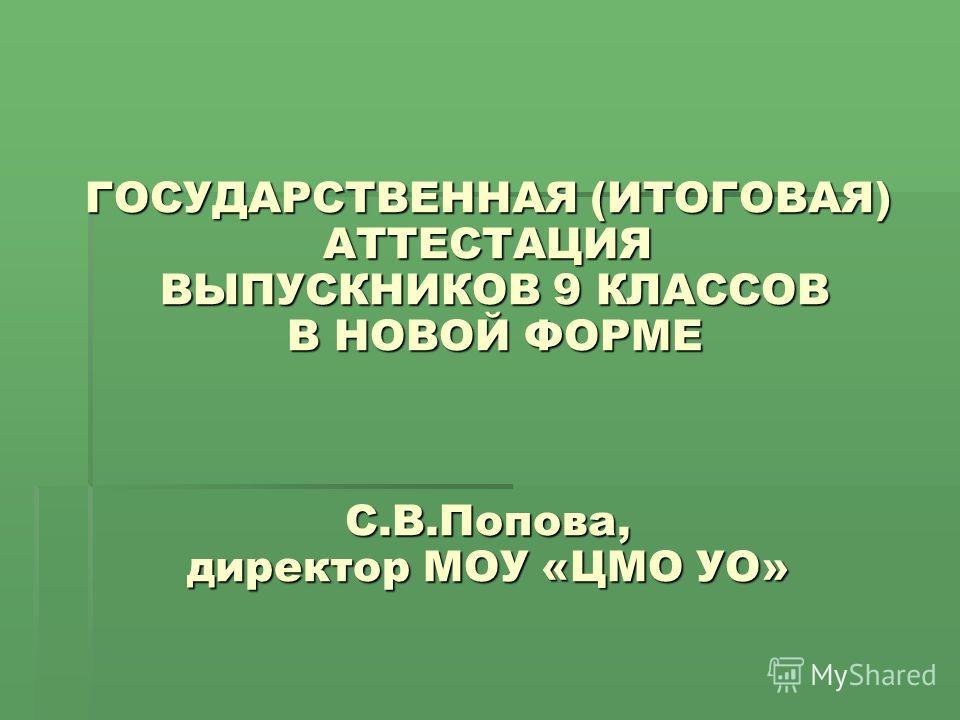 ГОСУДАРСТВЕННАЯ (ИТОГОВАЯ) АТТЕСТАЦИЯ ВЫПУСКНИКОВ 9 КЛАССОВ В НОВОЙ ФОРМЕ С.В.Попова, директор МОУ «ЦМО УО»