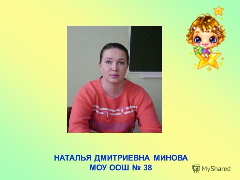 НАТАЛЬЯ ДМИТРИЕВНА МИНОВА МОУ ООШ 38
