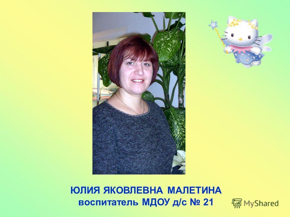 ЮЛИЯ ЯКОВЛЕВНА МАЛЕТИНА воспитатель МДОУ д/с 21