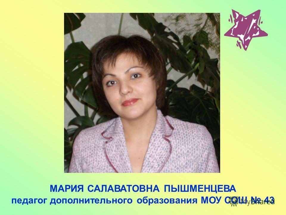 МАРИЯ САЛАВАТОВНА ПЫШМЕНЦЕВА педагог дополнительного образования МОУ СОШ 43
