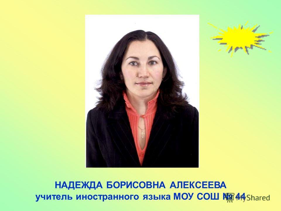 НАДЕЖДА БОРИСОВНА АЛЕКСЕЕВА учитель иностранного языка МОУ СОШ 44