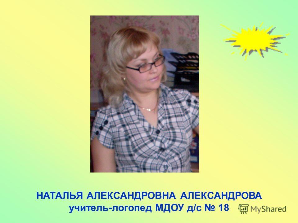 НАТАЛЬЯ АЛЕКСАНДРОВНА АЛЕКСАНДРОВА учитель-логопед МДОУ д/с 18