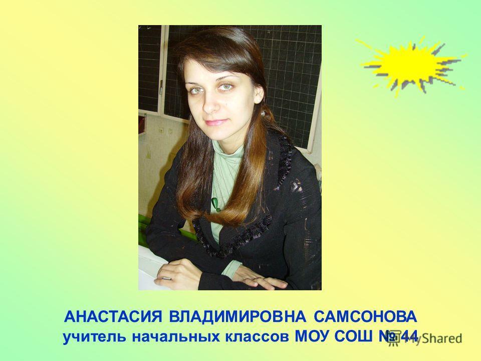 АНАСТАСИЯ ВЛАДИМИРОВНА САМСОНОВА учитель начальных классов МОУ СОШ 44