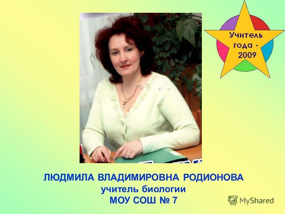 ЛЮДМИЛА ВЛАДИМИРОВНА РОДИОНОВА учитель биологии МОУ СОШ 7