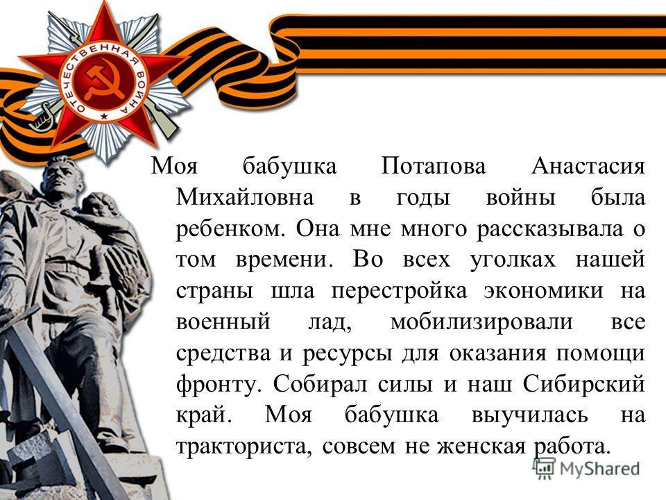 Моя бабушка Потапова Анастасия Михайловна в годы войны была ребенком. Она мне много рассказывала о том времени. Во всех уголках нашей страны шла перестройка экономики на военный лад, мобилизировали все средства и ресурсы для оказания помощи фронту. С