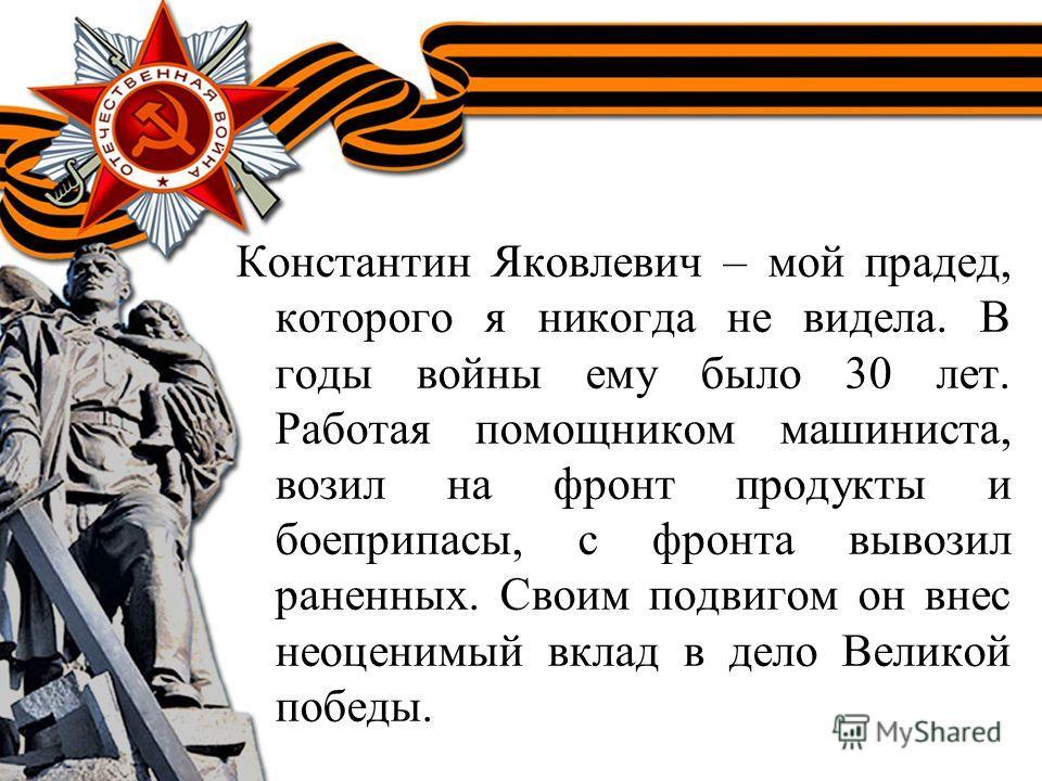 Константин Яковлевич – мой прадед, которого я никогда не видела. В годы войны ему было 30 лет. Работая помощником машиниста, возил на фронт продукты и боеприпасы, с фронта вывозил раненных. Своим подвигом он внес неоценимый вклад в дело Великой побед