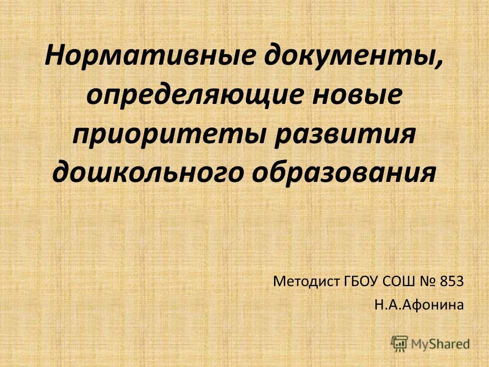 Нормативные документы, определяющие новые приоритеты развития дошкольного образования Методист ГБОУ СОШ 853 Н.А.Афонина