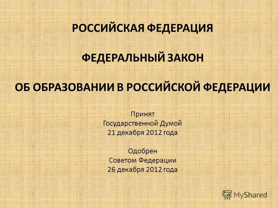 РОССИЙСКАЯ ФЕДЕРАЦИЯ ФЕДЕРАЛЬНЫЙ ЗАКОН ОБ ОБРАЗОВАНИИ В РОССИЙСКОЙ ФЕДЕРАЦИИ Принят Государственной Думой 21 декабря 2012 года Одобрен Советом Федерации 26 декабря 2012 года