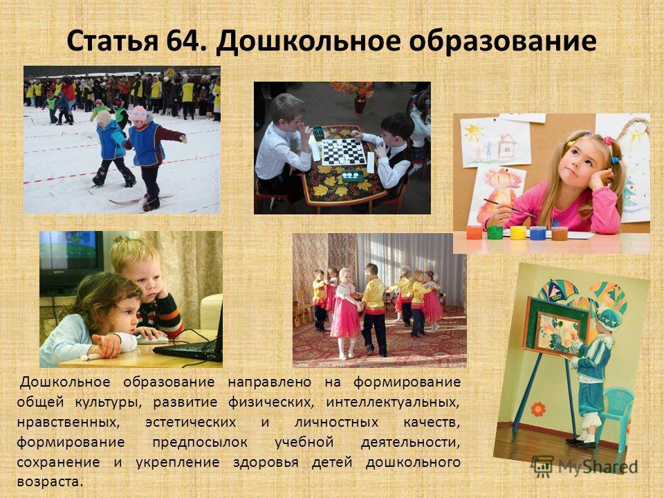 Статья 64. Дошкольное образование Дошкольное образование направлено на формирование общей культуры, развитие физических, интеллектуальных, нравственных, эстетических и личностных качеств, формирование предпосылок учебной деятельности, сохранение и ук