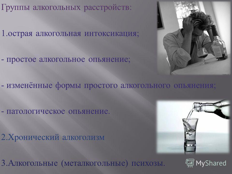 Группы алкогольных расстройств : 1. острая алкогольная интоксикация ; - простое алкогольное опьянение ; - изменённые формы простого алкогольного опьянения ; - патологическое опьянение. 2. Хронический алкоголизм 3. Алкогольные ( металкогольные ) психо