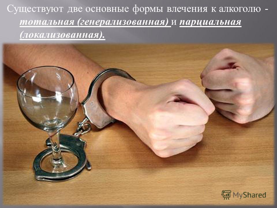 Существуют две основные формы влечения к алкоголю - тотальная ( генерализованная ) и парциальная ( локализованная ).