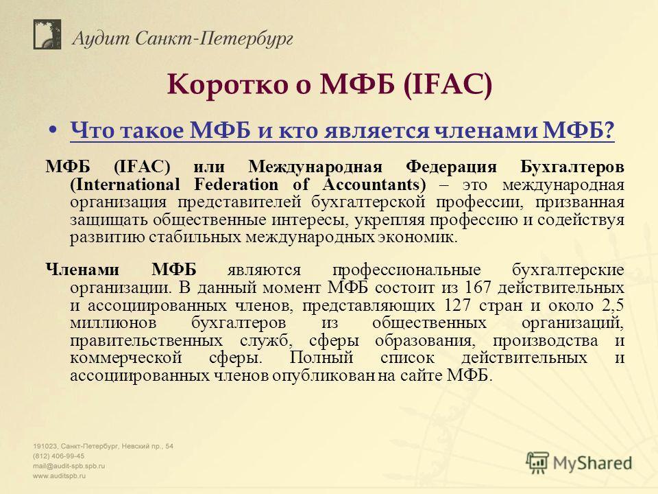 Коротко о МФБ (IFAC) Что такое МФБ и кто является членами МФБ? МФБ (IFAC) или Международная Федерация Бухгалтеров (International Federation of Accountants) – это международная организация представителей бухгалтерской профессии, призванная защищать об