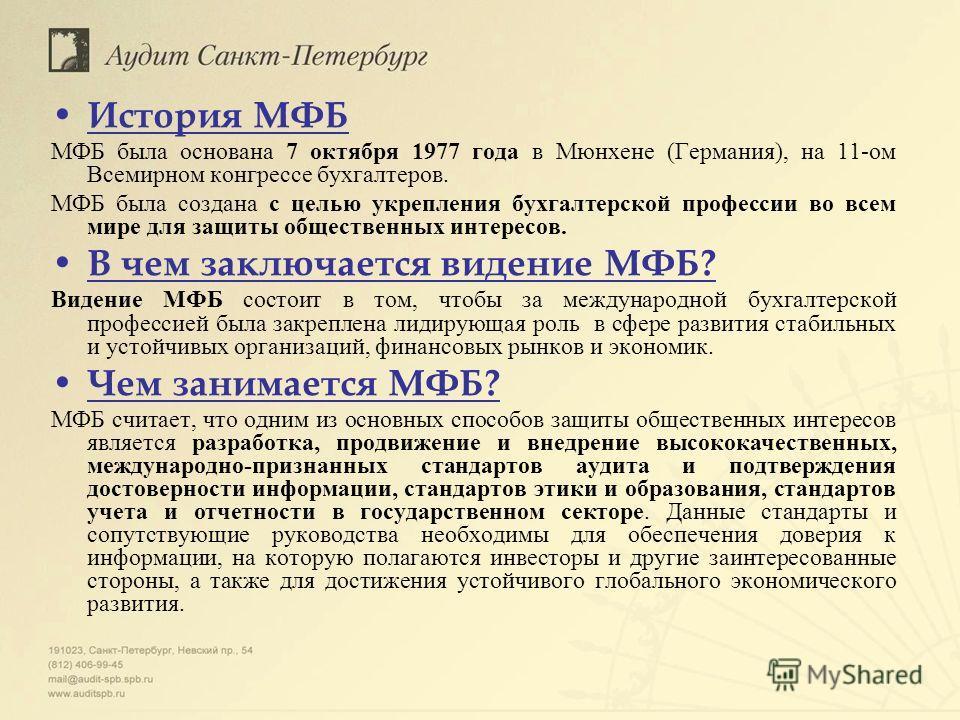 История МФБ МФБ была основана 7 октября 1977 года в Мюнхене (Германия), на 11-ом Всемирном конгрессе бухгалтеров. МФБ была создана с целью укрепления бухгалтерской профессии во всем мире для защиты общественных интересов. В чем заключается видение МФ