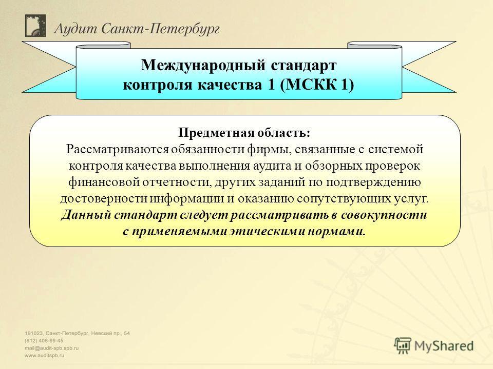 Международный стандарт контроля качества 1 (МСКК 1) Предметная область: Рассматриваются обязанности фирмы, связанные с системой контроля качества выполнения аудита и обзорных проверок финансовой отчетности, других заданий по подтверждению достовернос