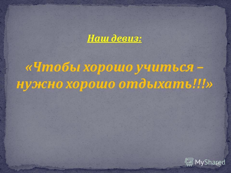 Наш девиз : « Чтобы хорошо учиться – нужно хорошо отдыхать !!!»