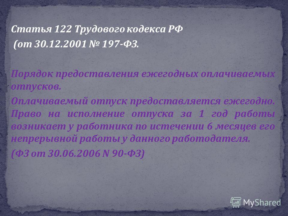 Статья 122 Трудового кодекса РФ ( от 30.12.2001 197- ФЗ. Порядок предоставления ежегодных оплачиваемых отпусков. Оплачиваемый отпуск предоставляется ежегодно. Право на исполнение отпуска за 1 год работы возникает у работника по истечении 6 месяцев ег