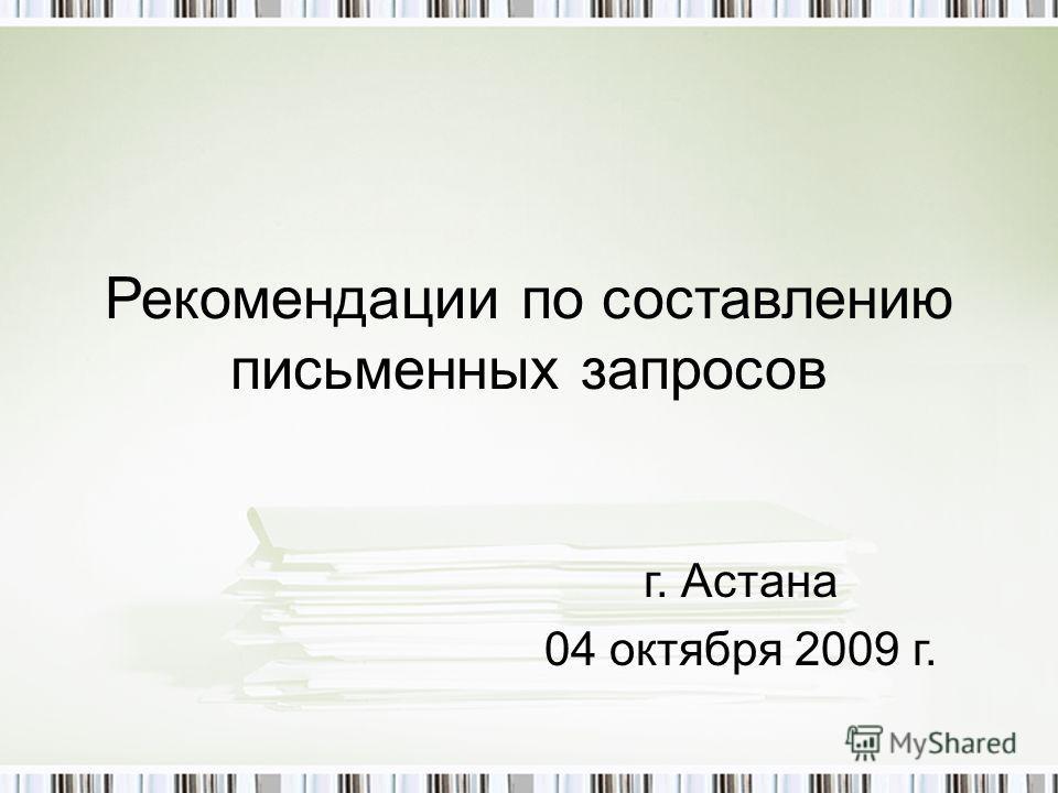 Рекомендации по составлению письменных запросов г. Астана 04 октября 2009 г.
