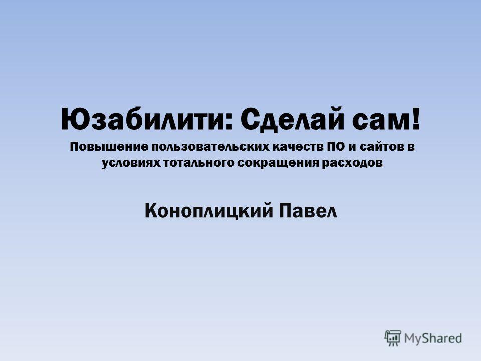 Юзабилити: Сделай сам! Коноплицкий Павел Повышение пользовательских качеств ПО и сайтов в условиях тотального сокращения расходов