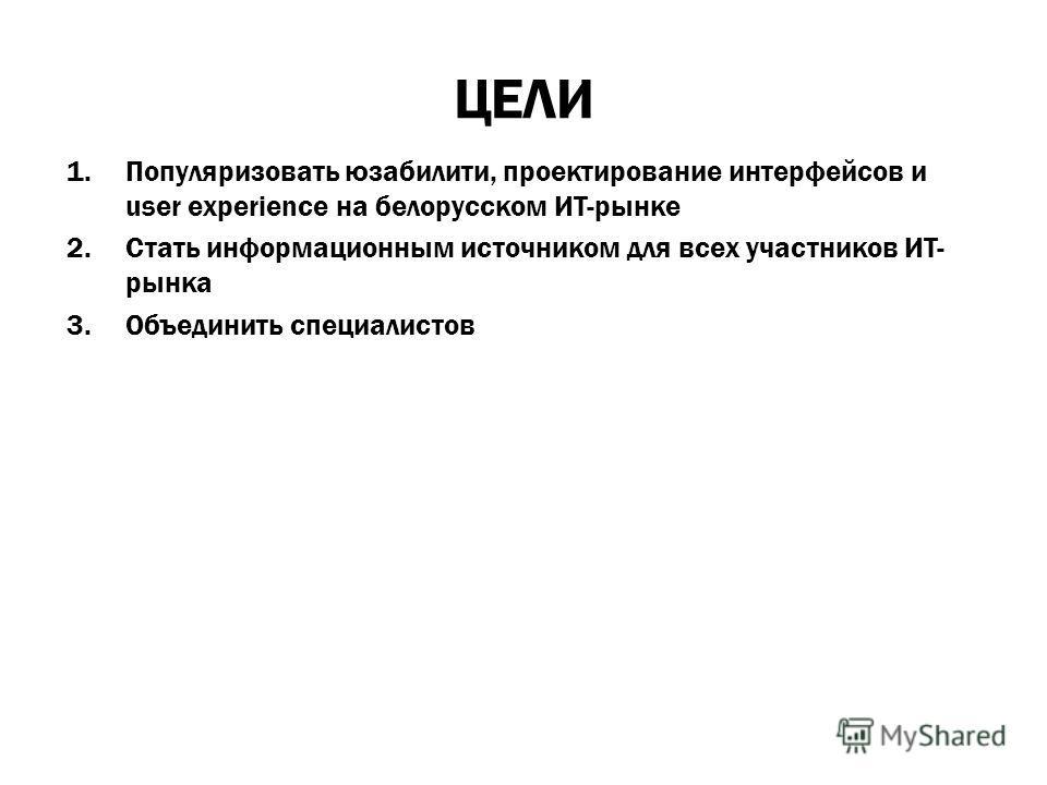ЦЕЛИ 1.Популяризовать юзабилити, проектирование интерфейсов и user experience на белорусском ИТ-рынке 2.Стать информационным источником для всех участников ИТ- рынка 3.Объединить специалистов