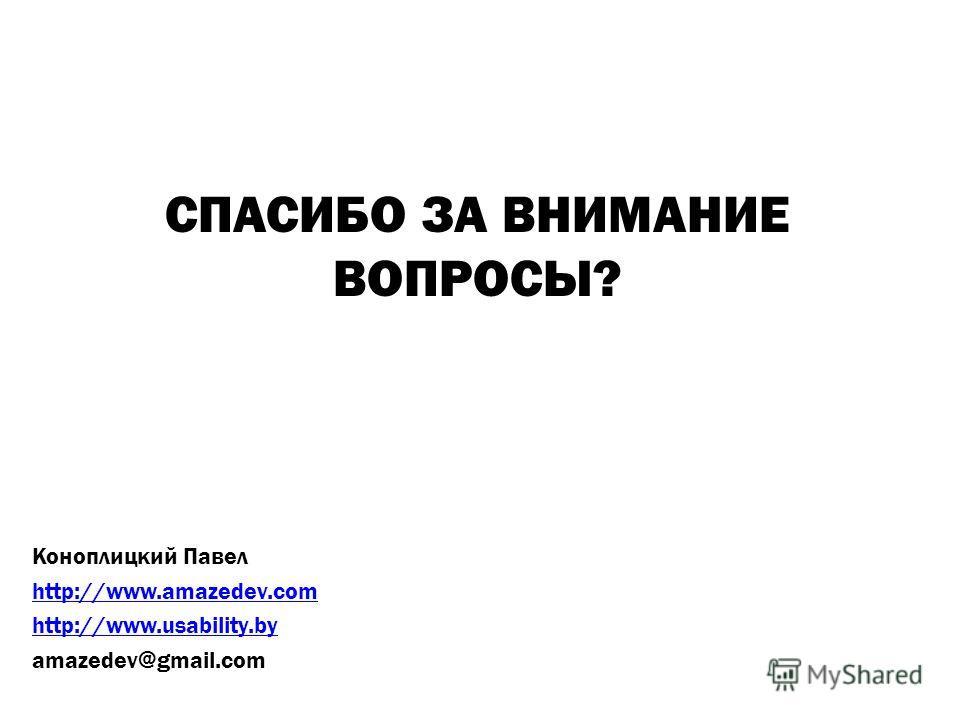 СПАСИБО ЗА ВНИМАНИЕ ВОПРОСЫ? Коноплицкий Павел http://www.amazedev.com http://www.usability.by amazedev@gmail.com