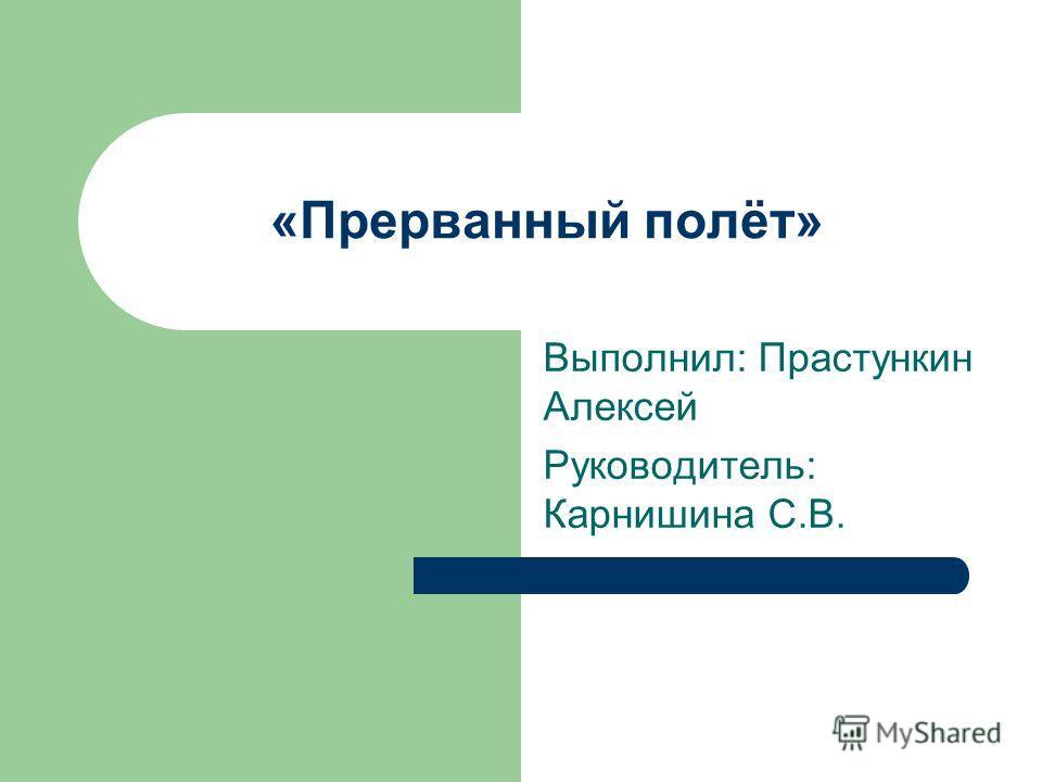 «Прерванный полёт» Выполнил: Прастункин Алексей Руководитель: Карнишина С.В.