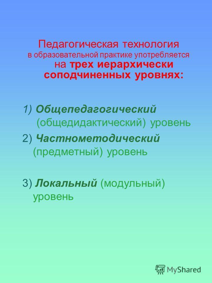 Педагогическая технология в образовательной практике употребляется на трех иерархически соподчиненных уровнях: 1) Общепедагогический (общедидактический) уровень 2) Частнометодический (предметный) уровень 3) Локальный (модульный) уровень