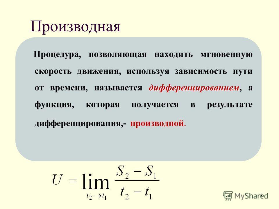 6 Производная дифференцированием Процедура, позволяющая находить мгновенную скорость движения, используя зависимость пути от времени, называется дифференцированием, а функция, которая получается в результате дифференцирования,- производной.