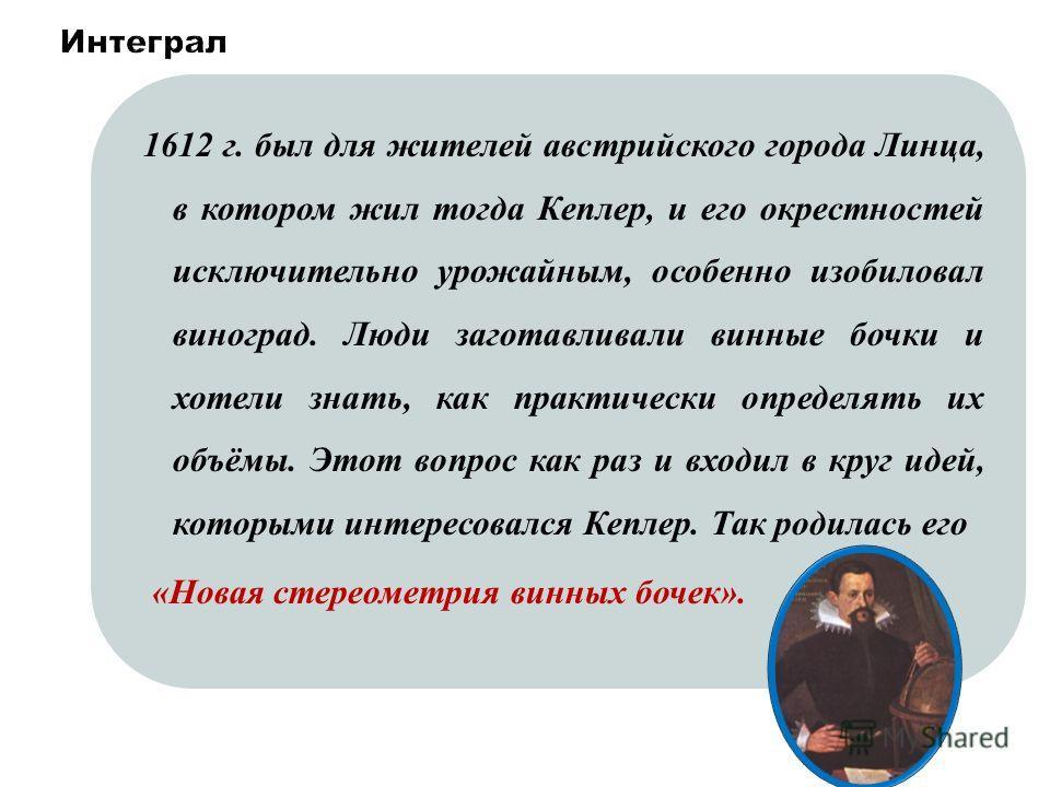 Процедура, позволяющая определять пройденный путь, используя зависимость скорости от времени, называется интегрированием, а число, которое получается в результате интегрирования, -определенным интегралом. 1612 г. был для жителей австрийского города Л