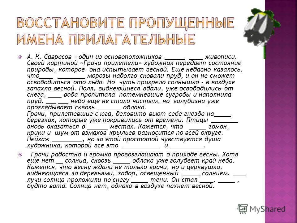 А. К. Саврасов – один из основоположников ______ ____ живописи. Своей картиной «Грачи прилетели» художник передает состояние природы, которое она испытывает весной. Еще недавно казалось, что____ ________ морозы надолго сковали пруд, и он не сможет ос