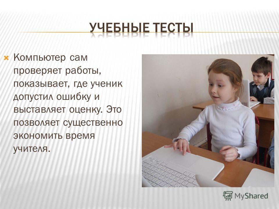 Компьютер сам проверяет работы, показывает, где ученик допустил ошибку и выставляет оценку. Это позволяет существенно экономить время учителя.
