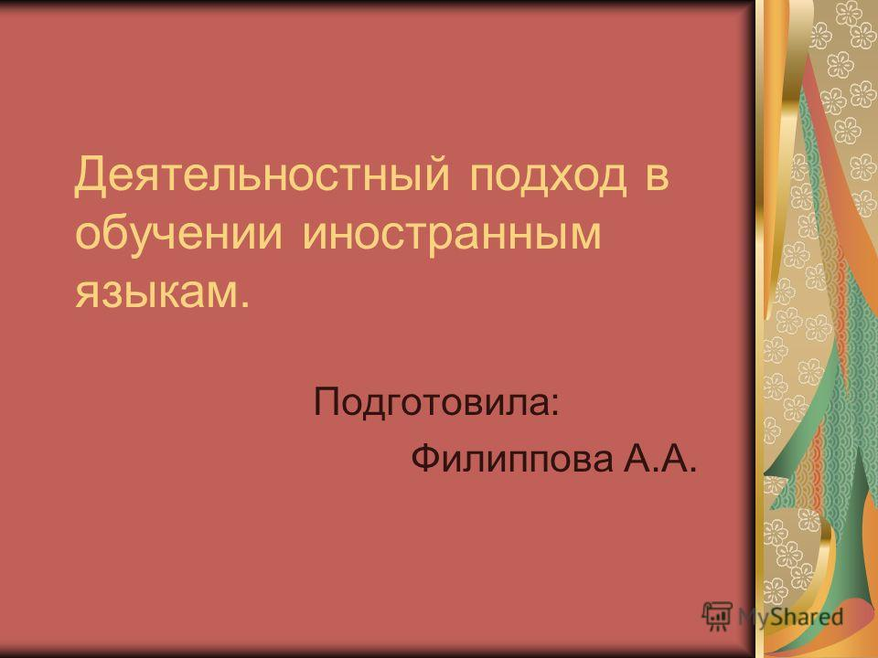 Деятельностный подход в обучении иностранным языкам. Подготовила: Филиппова А.А.