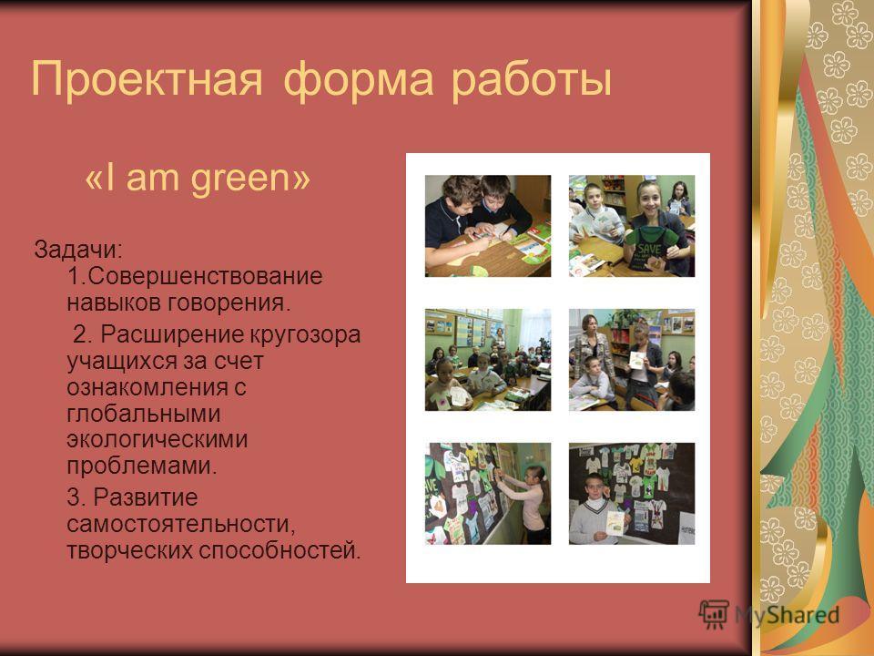 Проектная форма работы «I am green» Задачи: 1.Совершенствование навыков говорения. 2. Расширение кругозора учащихся за счет ознакомления с глобальными экологическими проблемами. 3. Развитие самостоятельности, творческих способностей.