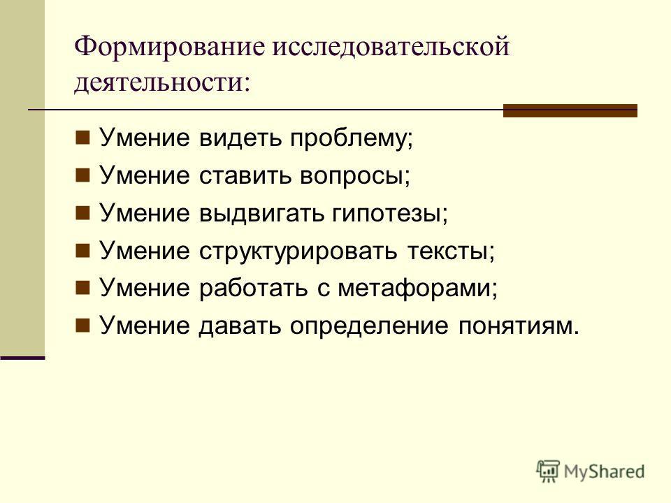 Формирование исследовательской деятельности: Умение видеть проблему; Умение ставить вопросы; Умение выдвигать гипотезы; Умение структурировать тексты; Умение работать с метафорами; Умение давать определение понятиям.