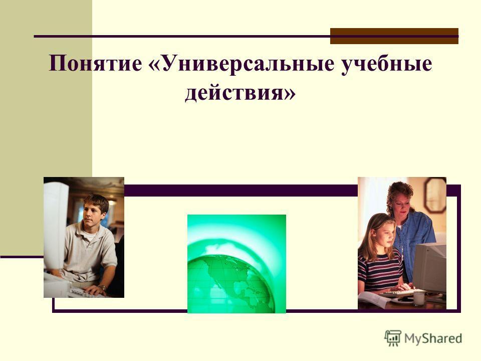 Понятие «Универсальные учебные действия»
