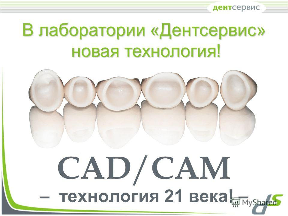 CAD / CAM – технология 21 века! – В лаборатории «Дентсервис» новая технология! новая технология!