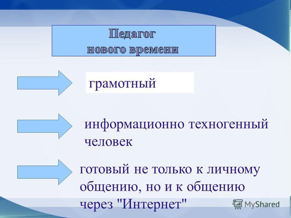 грамотный информационно техногенный человек готовый не только к личному общению, но и к общению через Интернет