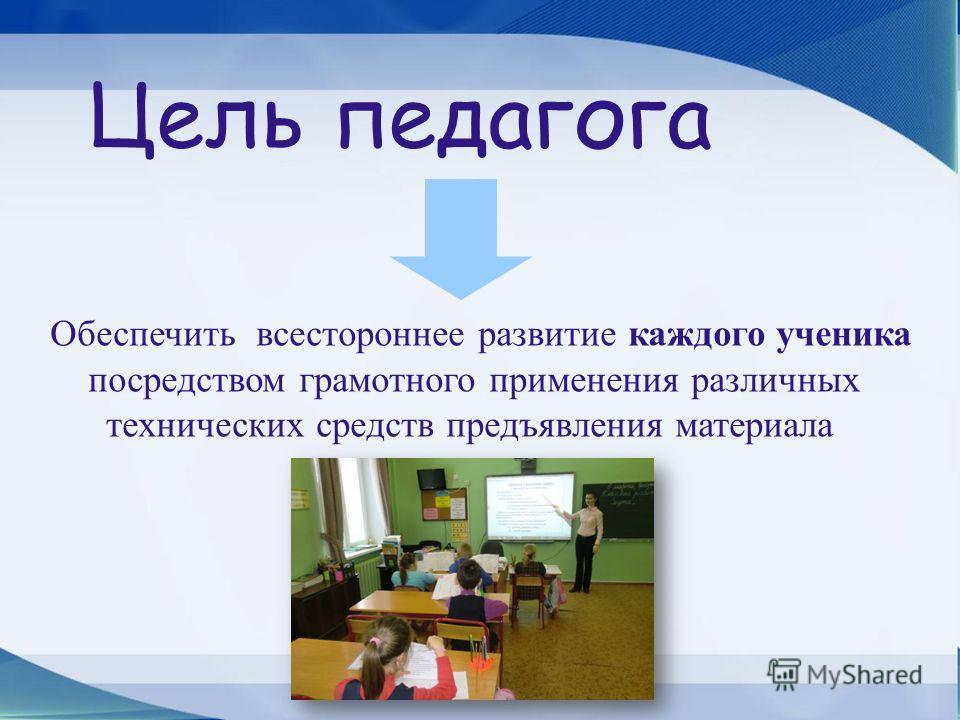 Москва – 2012 Обеспечить всестороннее развитие каждого ученика посредством грамотного применения различных технических средств предъявления материала Цель педагога