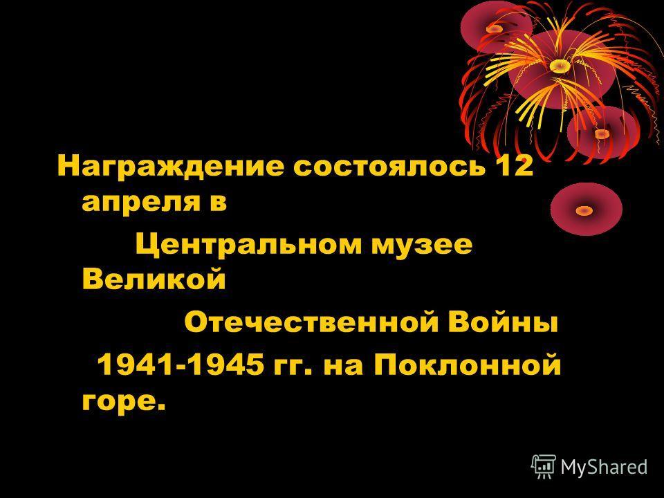 Награждение состоялось 12 апреля в Центральном музее Великой Отечественной Войны 1941-1945 гг. на Поклонной горе.