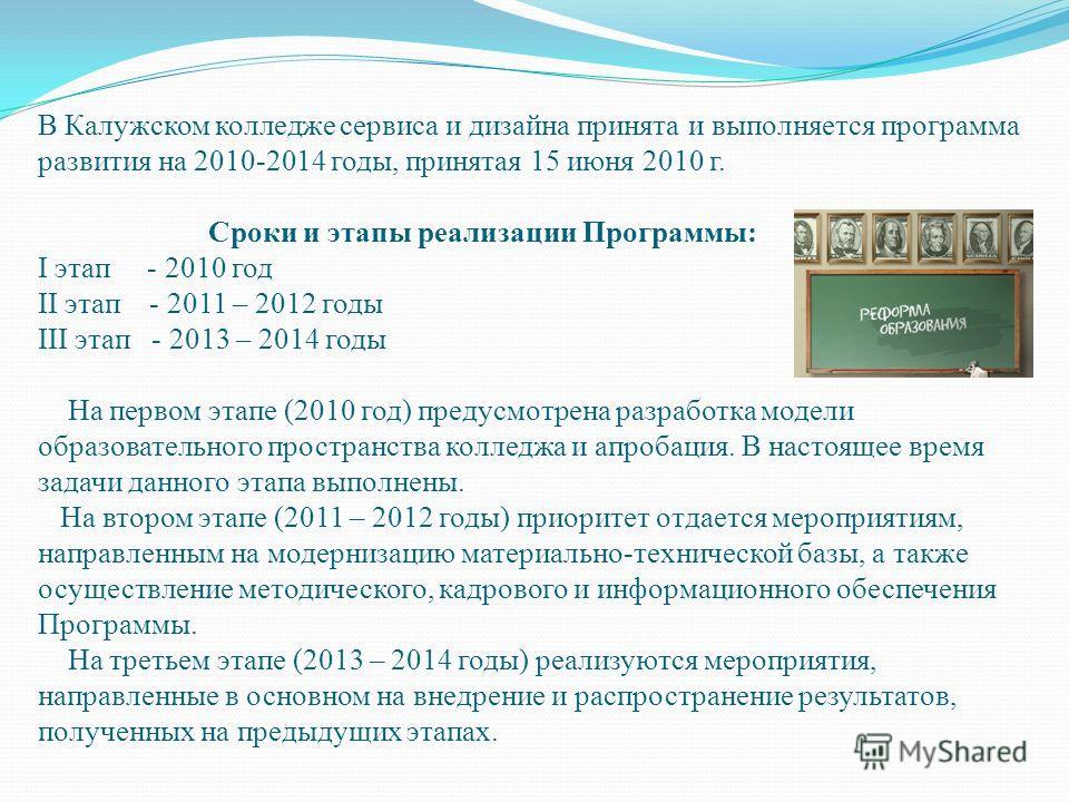 В Калужском колледже сервиса и дизайна принята и выполняется программа развития на 2010-2014 годы, принятая 15 июня 2010 г. Сроки и этапы реализации Программы: I этап - 2010 год II этап - 2011 – 2012 годы III этап - 2013 – 2014 годы На первом этапе (