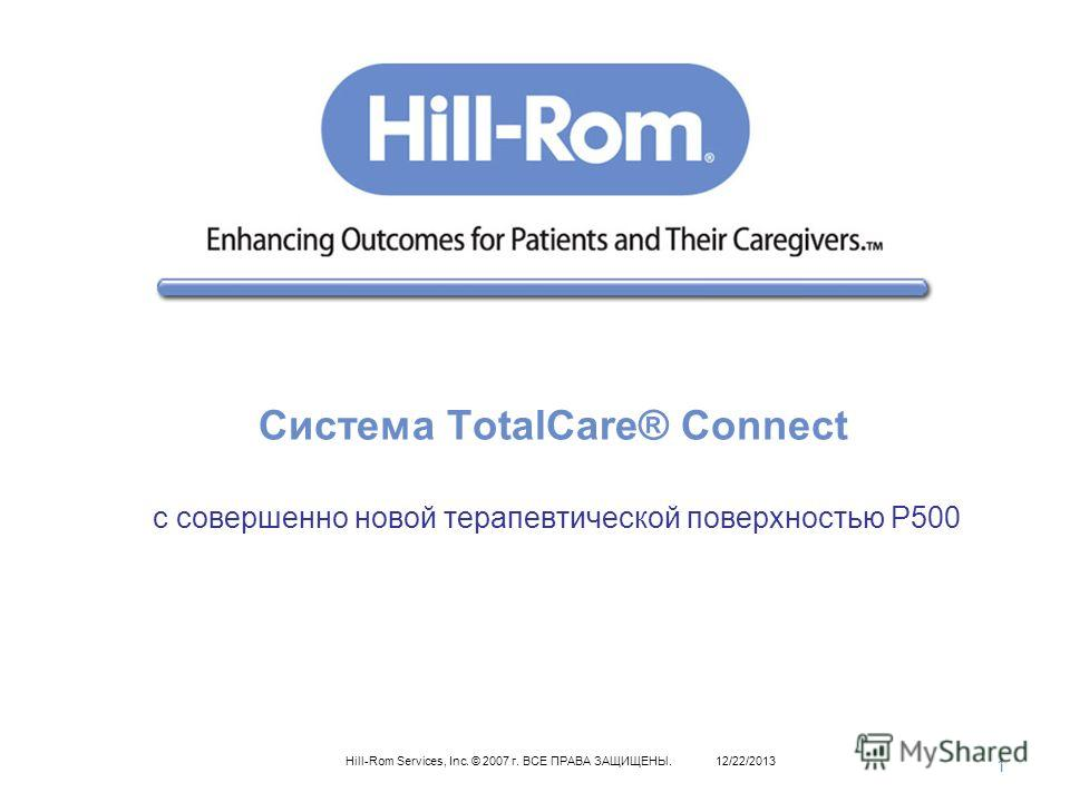 1 Hill-Rom Services, Inc. © 2007 г. ВСЕ ПРАВА ЗАЩИЩЕНЫ.12/22/2013 Система TotalCare® Connect с cовершенно новой терапевтической поверхностью P500