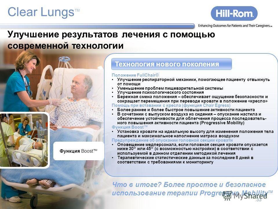 33 Положение FullChair ® Предупреждение об опускании головной секции кровати Clear Lungs TM Технология нового поколения Положение FullChair® Улучшение респираторной механики, помогающее пациенту отвыкнуть от помощи Уменьшение проблем пищеварительной