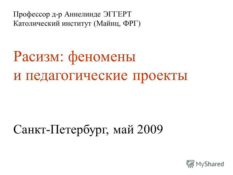 Профессор д-р Аннелинде ЭГГЕРТ Католический институт (Майнц, ФРГ) Расизм: феномены и педагогические проекты Санкт-Петербург, май 2009