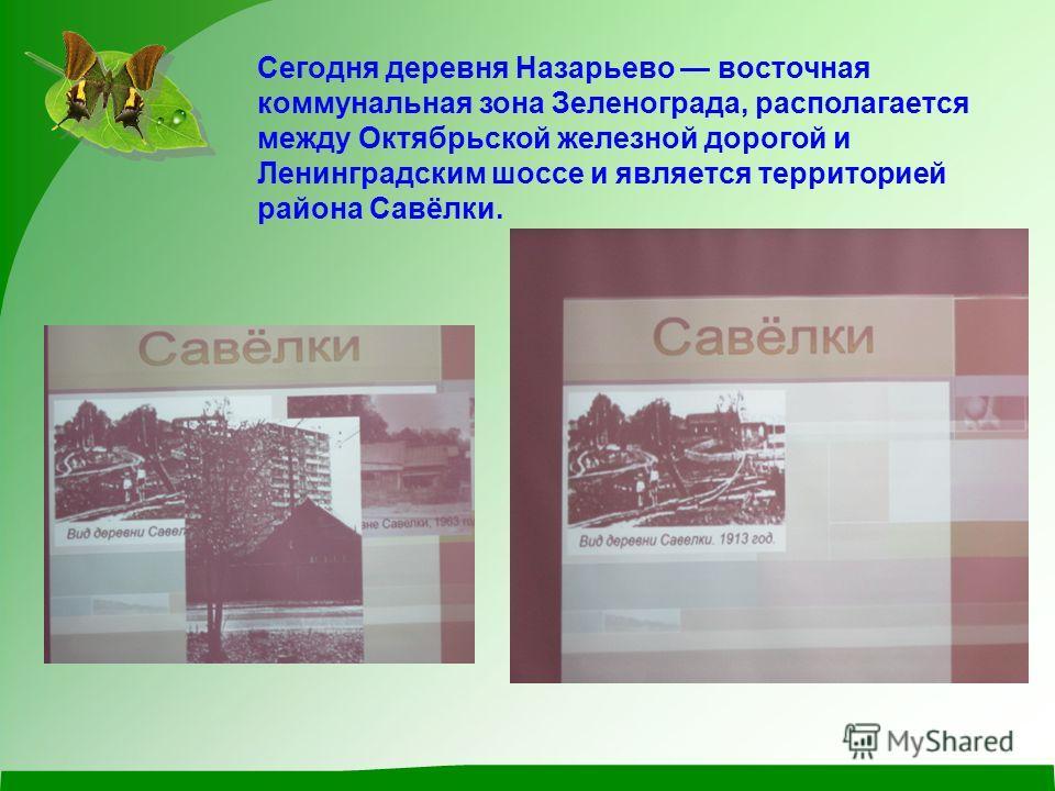 Сегодня деревня Назарьево восточная коммунальная зона Зеленограда, располагается между Октябрьской железной дорогой и Ленинградским шоссе и является территорией района Савёлки.