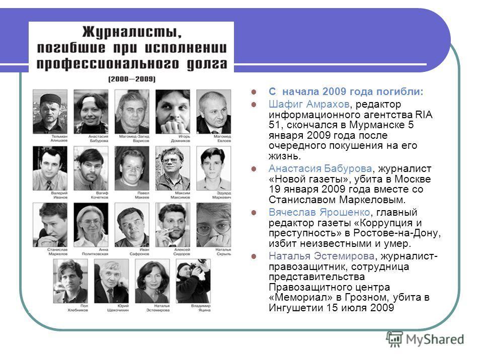 С начала 2009 года погибли: Шафиг Амрахов, редактор информационного агентства RIA 51, скончался в Мурманске 5 января 2009 года после очередного покушения на его жизнь. Анастасия Бабурова, журналист «Новой газеты», убита в Москве 19 января 2009 года в