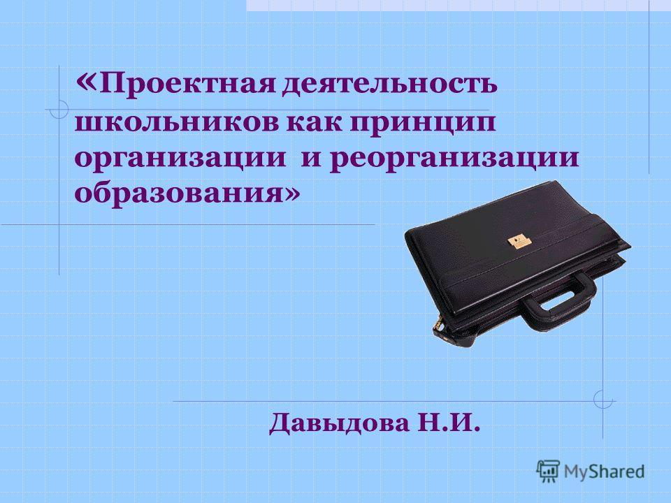 « Проектная деятельность школьников как принцип организации и реорганизации образования» Давыдова Н.И.