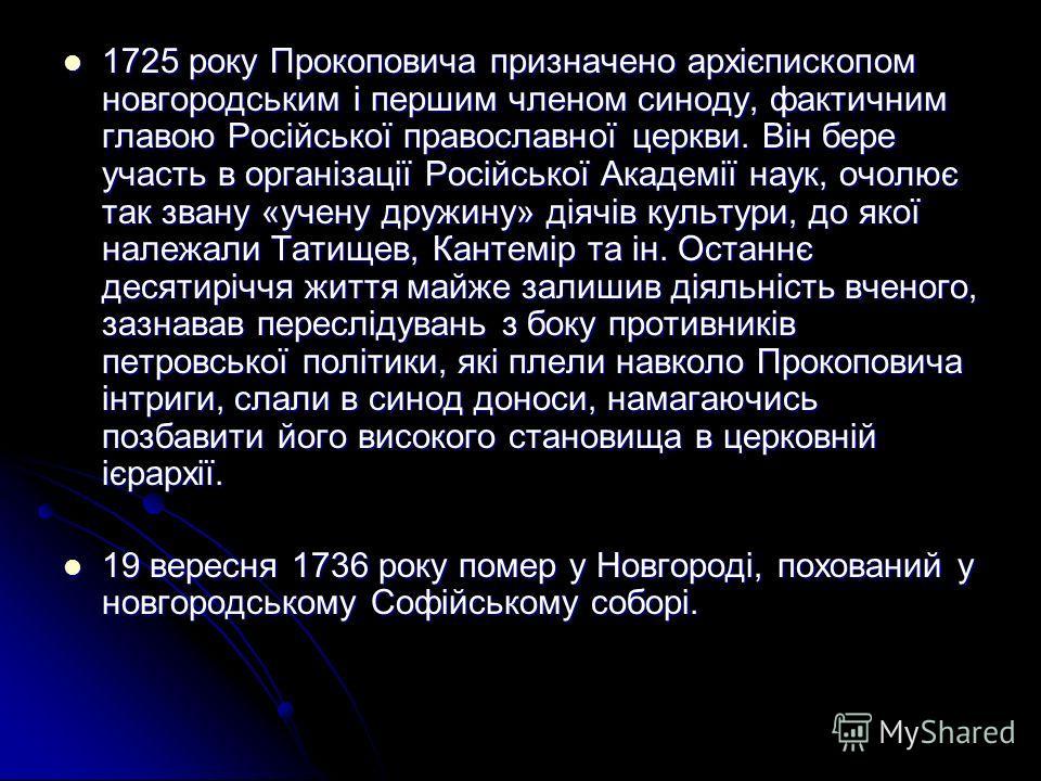 1725 року Прокоповича призначено архієпископом новгородським і першим членом синоду, фактичним главою Російської православної церкви. Він бере участь в організації Російської Академії наук, очолює так звану «учену дружину» діячів культури, до якої на