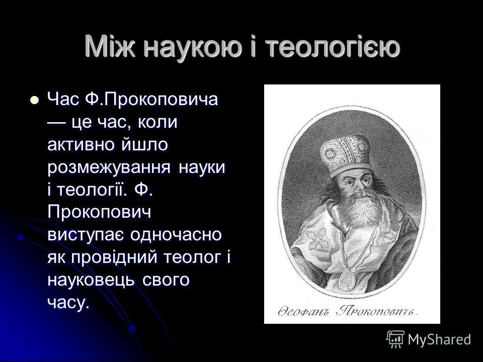 Між наукою і теологією Час Ф.Прокоповича це час, коли активно йшло розмежування науки і теології. Ф. Прокопович виступає одночасно як провідний теолог і науковець свого часу.