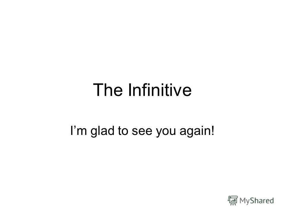 The Infinitive Im glad to see you again!